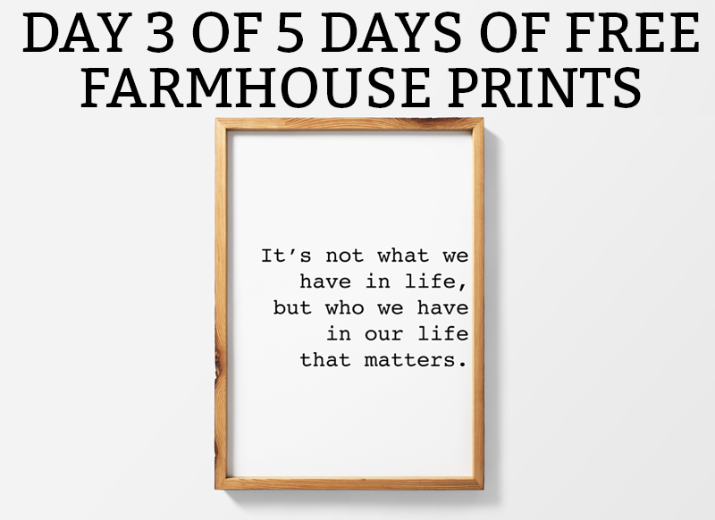 Farmhouse Printables It's What We Have in Life, but who we have in our life that matters print. Download one of five free farmhouse printables for inexpensive artwork. Free SVG and Silhouette files included. #farmhousestyle #freesvg #silhouette